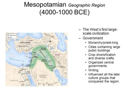 Mesopotamian Geographic Region (4000-1000 BCE) –The West's first large- scale civilization –Government Monarchy/priest-king Cities containing large public.