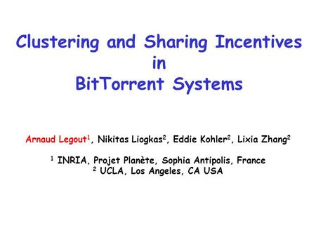 Clustering and Sharing Incentives in BitTorrent Systems Arnaud Legout 1, Nikitas Liogkas 2, Eddie Kohler 2, Lixia Zhang 2 1 INRIA, Projet Planète, Sophia.