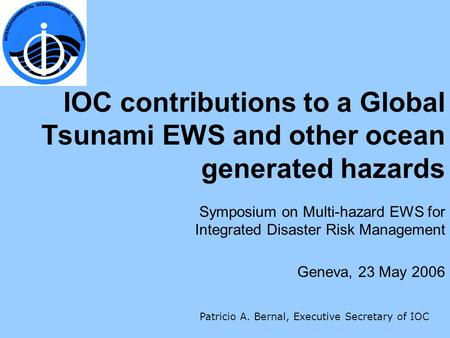 IOC contributions to a Global Tsunami EWS and other ocean generated hazards Symposium on Multi-hazard EWS for Integrated Disaster Risk Management Geneva,