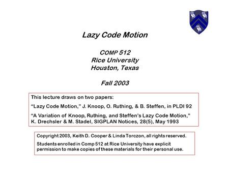 Lazy Code Motion C OMP 512 Rice University Houston, Texas Fall 2003 Copyright 2003, Keith D. Cooper & Linda Torczon, all rights reserved. Students enrolled.