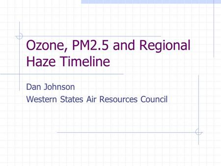 Ozone, PM2.5 and Regional Haze Timeline Dan Johnson Western States Air Resources Council.