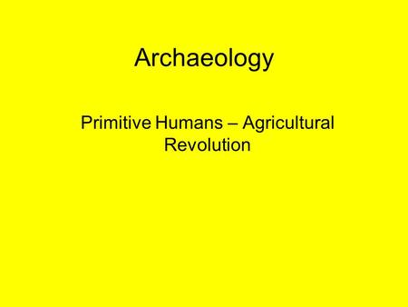 Archaeology Primitive Humans – Agricultural Revolution.