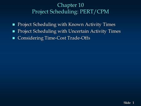 1 1 Slide Chapter 10 Project Scheduling: PERT/CPM n Project Scheduling with Known Activity Times n Project Scheduling with Uncertain Activity Times n Considering.