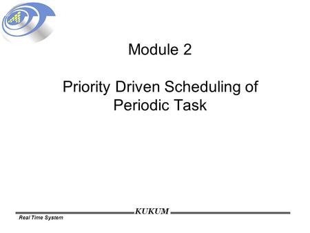 KUKUM Real Time System Module 2 Priority Driven Scheduling of Periodic Task.