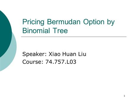 1 Pricing Bermudan Option by Binomial Tree Speaker: Xiao Huan Liu Course: 74.757.L03.