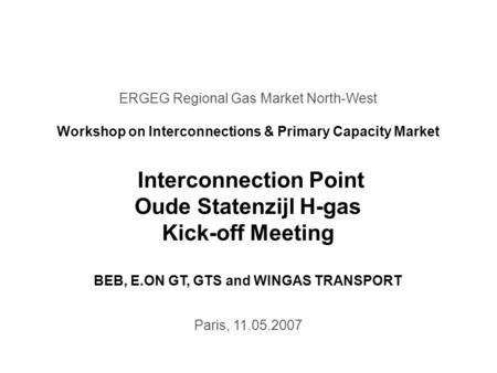 ERGEG Regional Gas Market North-West Workshop on Interconnections & Primary Capacity Market Interconnection Point Oude Statenzijl H-gas Kick-off Meeting.