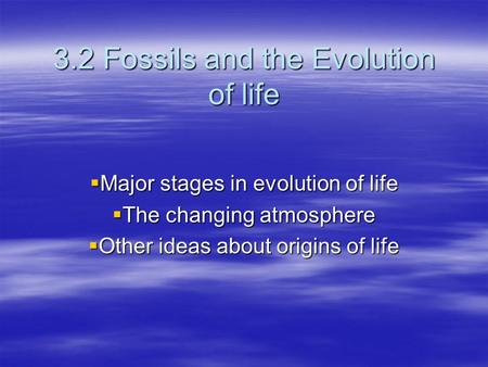 3.2 Fossils and the Evolution of life  Major stages in evolution of life  The changing atmosphere  Other ideas about origins of life.