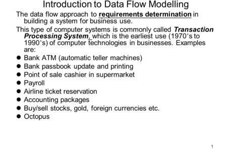 1 Introduction to Data Flow Modelling The data flow approach to requirements determination in building a system for business use. This type of computer.
