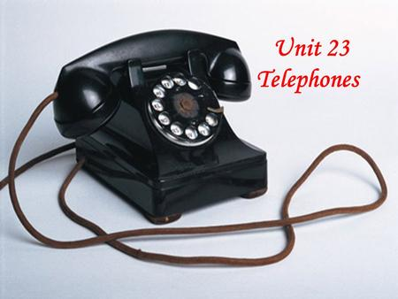 Unit 23 Telephones Choose the best answers. 1.When you speak into the telephone, the waves of your voice are turned into ____. A.electrical sounds.