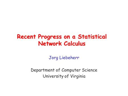 Recent Progress on a Statistical Network Calculus Jorg Liebeherr Department of Computer Science University of Virginia.