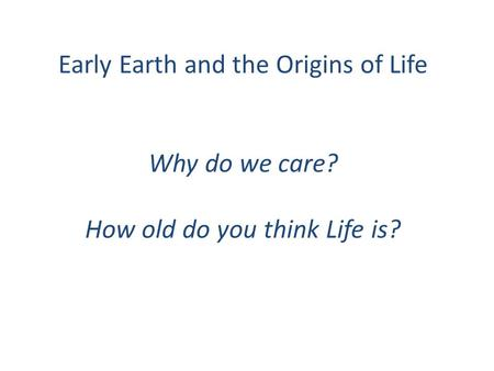 Early Earth and the Origins of Life Why do we care? How old do you think Life is?