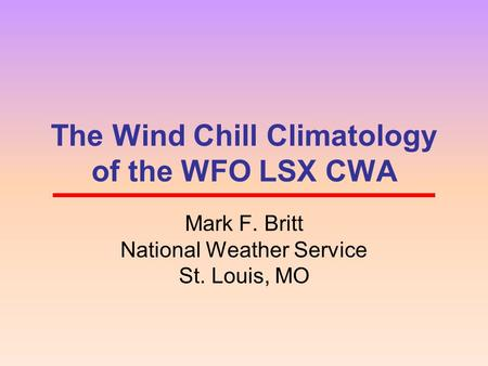 The Wind Chill Climatology of the WFO LSX CWA Mark F. Britt National Weather Service St. Louis, MO.