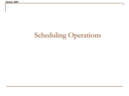 Spring, 2007 8-1 Scheduling Operations. Spring, 2007 8-2 Scheduling Problems in Operations Job Shop Scheduling. Personnel Scheduling Facilities Scheduling.