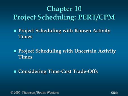1 Slide © 2005 Thomson/South-Western Chapter 10 Project Scheduling: PERT/CPM Project Scheduling with Known Activity Times Project Scheduling with Known.