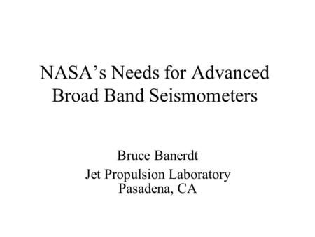 NASA's Needs for Advanced Broad Band Seismometers Bruce Banerdt Jet Propulsion Laboratory Pasadena, CA.