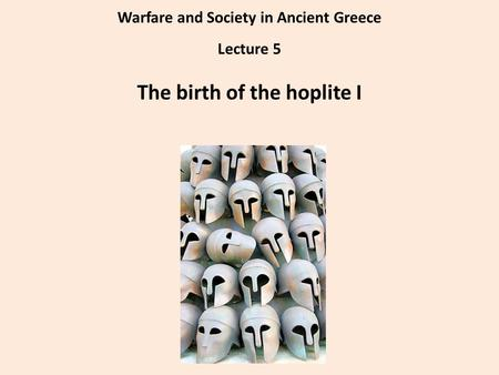 Warfare and Society in Ancient Greece Lecture 5 The birth of the hoplite I.