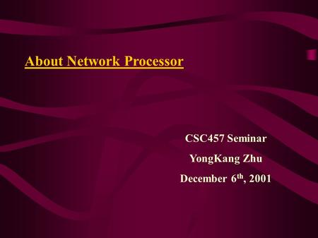 CSC457 Seminar YongKang Zhu December 6 th, 2001 About Network Processor.