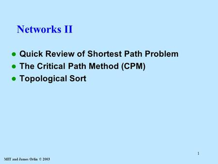 MIT and James Orlin © 2003 1 Networks II Quick Review of Shortest Path Problem The Critical Path Method (CPM) Topological Sort.