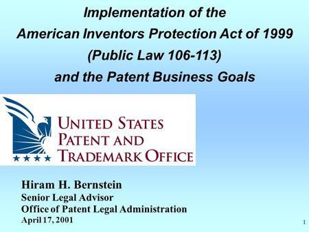 1 Implementation of the American Inventors Protection Act of 1999 (Public Law 106-113) and the Patent Business Goals Hiram H. Bernstein Senior Legal Advisor.
