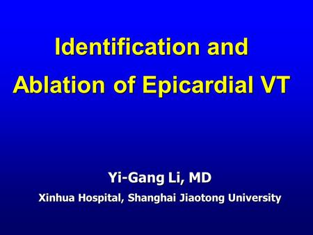 Identification and Ablation of Epicardial VT Yi-Gang Li, MD Xinhua Hospital, Shanghai Jiaotong University.