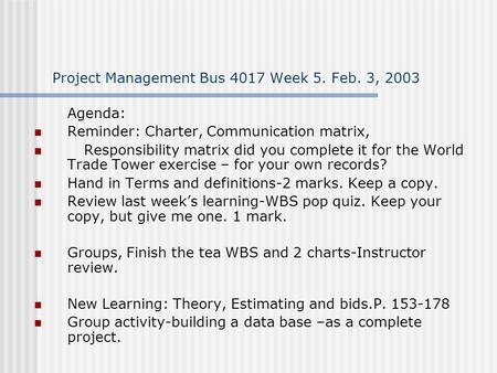 Project Management Bus 4017 Week 5. Feb. 3, 2003 Agenda: Reminder: Charter, Communication matrix, Responsibility matrix did you complete it for the World.