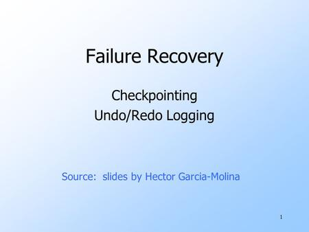 1 Failure Recovery Checkpointing Undo/Redo Logging Source: slides by Hector Garcia-Molina.