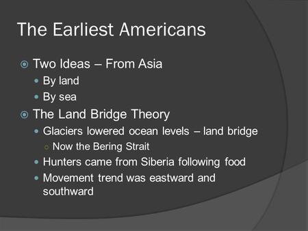 The Earliest Americans  Two Ideas – From Asia By land By sea  The Land Bridge Theory Glaciers lowered ocean levels – land bridge ○ Now the Bering Strait.