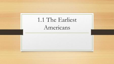 1.1 The Earliest Americans. The First Americans The Land-Bridge Theory 10,000 to 100,000 years ago much of the earth was covered in ice This allowed more.