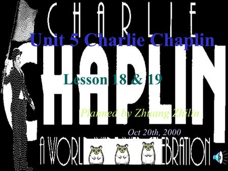 Unit 5 Charlie Chaplin Lesson 18 & 19 Planned by Zhuang Zhilin Oct 20th, 2000.