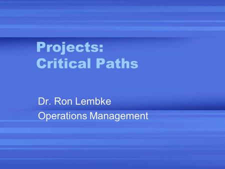 Projects: Critical Paths Dr. Ron Lembke Operations Management.
