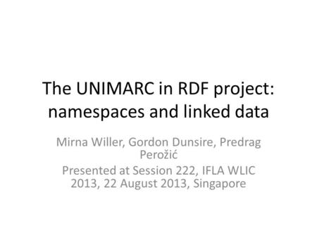 The UNIMARC in RDF project: namespaces and linked data Mirna Willer, Gordon Dunsire, Predrag Perožić Presented at Session 222, IFLA WLIC 2013, 22 August.