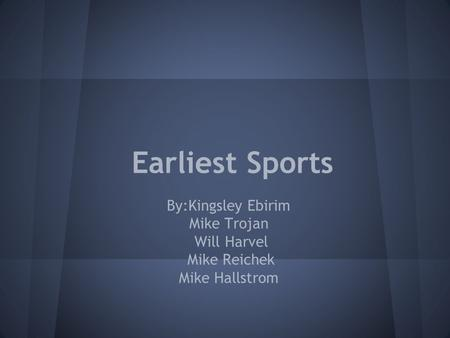 Earliest Sports By:Kingsley Ebirim Mike Trojan Will Harvel Mike Reichek Mike Hallstrom.