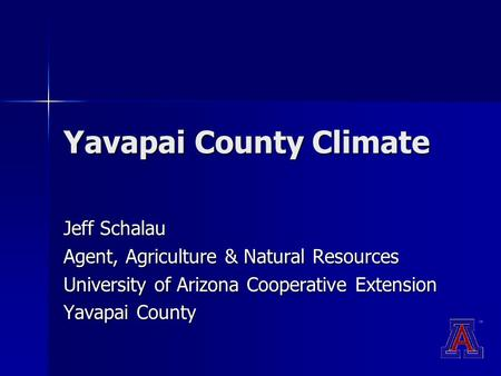 Yavapai County Climate Jeff Schalau Agent, Agriculture & Natural Resources University of Arizona Cooperative Extension Yavapai County.