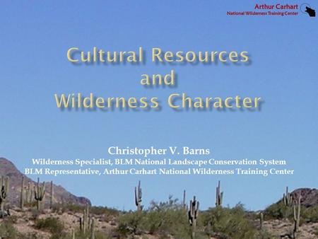 Christopher V. Barns Wilderness Specialist, BLM National Landscape Conservation System BLM Representative, Arthur Carhart National Wilderness Training.