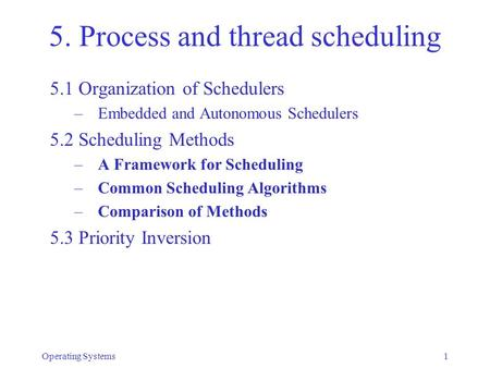 Operating Systems1 5. Process and thread scheduling 5.1 Organization of Schedulers – Embedded and Autonomous Schedulers 5.2 Scheduling Methods – A Framework.
