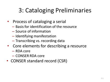 3: Cataloging Preliminaries Process of cataloging a serial – Basis for identification of the resource – Source of information – Identifying manifestation.