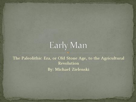 The Paleolithic Era, or Old Stone Age, to the Agricultural Revolution