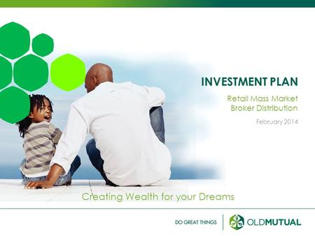 INVESTMENT PLAN Creating Wealth for your Dreams Retail Mass Market Broker Distribution February 2014.
