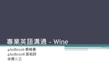 專業英語溝通- Wine 4A0B0126 蔡峻豪 4A0B0108 張柏詳 休閒二乙. What is Wine? Wine is an alcoholic beverage made from fermented grapes or other fruits. The natural chemical.