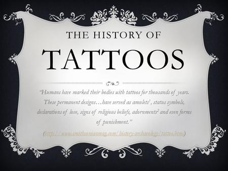 "THE HISTORY OF TATTOOS ""Humans have marked their bodies with tattoos for thousands of years. These permanent designs…have served as amulets 1, status symbols,"