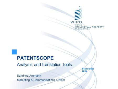 PATENTSCOPE Analysis and translation tools September 2014 Sandrine Ammann Marketing & Communications Officer.