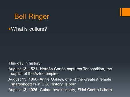 Bell Ringer  What is culture? This day in history: August 13, 1521- Hernán Cortés captures Tenochtitlán, the capital of the Aztec empire. August 13, 1860-