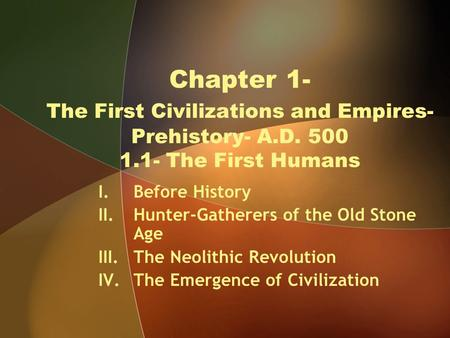 Chapter 1- The First Civilizations and Empires- Prehistory- A.D. 500 1.1- The First Humans I.Before History II.Hunter-Gatherers of the Old Stone Age III.The.