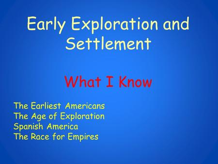 Early Exploration and Settlement What I Know The Earliest Americans The Age of Exploration Spanish America The Race for Empires.