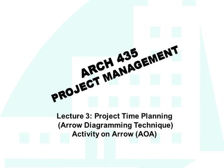 1 ARCH 435 PROJECT MANAGEMENT Lecture 3: Project Time Planning (Arrow Diagramming Technique) Activity on Arrow (AOA)
