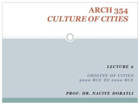 LECTURE 2 ORIGINS <strong>OF</strong> CITIES 3000 BCE TO 1000 BCE PROF. DR. NACIYE DORATLI ARCH 354 CULTURE <strong>OF</strong> CITIES.