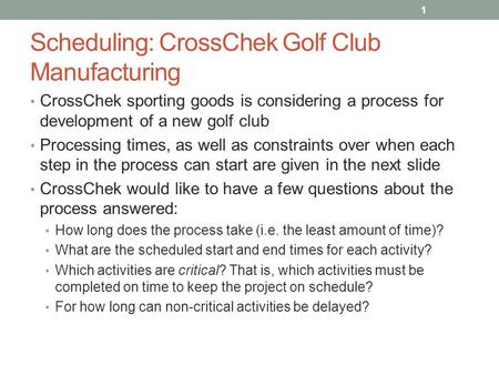 Scheduling: CrossChek Golf Club Manufacturing CrossChek sporting goods is considering a process for development of a new golf club Processing times, as.