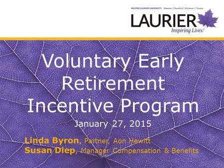 Voluntary Early Retirement Incentive Program January 27, 2015 Linda Byron, Partner, Aon Hewitt Susan Diep, Manager Compensation & Benefits.