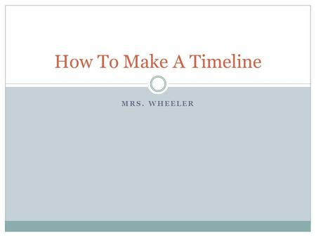 MRS. WHEELER How To Make A Timeline. Bellringer 1. Copy the objective: IWBAT explain how timelines help us to understand the past 2.What is a primary.