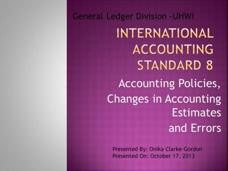 Accounting Policies, Changes in Accounting Estimates and Errors General Ledger Division -UHWI Presented By: Onika Clarke-Gordon Presented On: October 17,